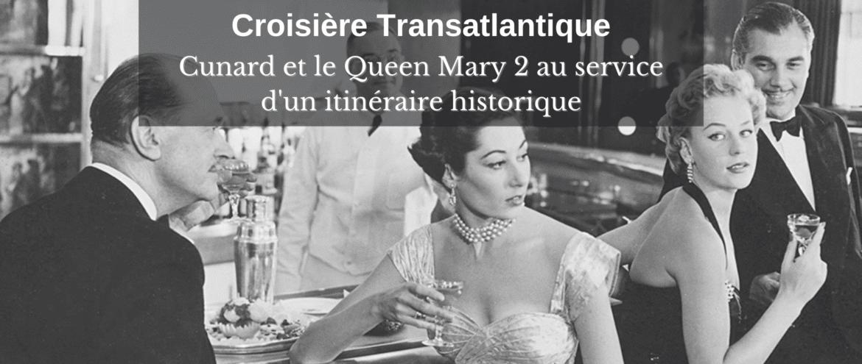 Croisière Transatlantique : Cunard et le Queen Mary 2 au service d'un itinéraire historique
